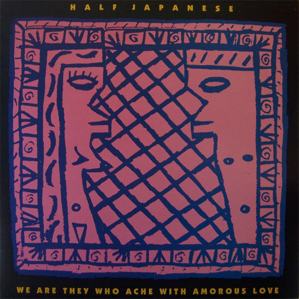 Half Japanese - We Are They Who Ache with Amorous Love (1990)
